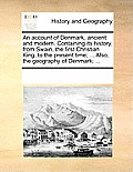 An Account Of Denmark, Ancient & Modern. Containing Its History, From Swain, The First Christian King, To... by Multiple Contributors