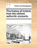 The History of Ireland, from the Earliest Authentic Accounts.