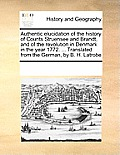 Authentic Elucidation Of The History Of Counts Struensee & Brandt, & Of The Revolution In Denmark In... by Multiple Contributors