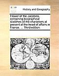 Flower of the Jacobins, Containing Biographical Sketches of the Characters at Present at the Head of Affairs in France. ... Third Edition.