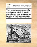 The Reasonable Animals; A Satyrical Sketch. as It Performed at the Theatre-Royal in the Hay-Market.
