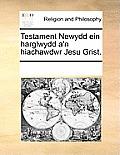 Testament Newydd Ein Harglwydd A'n Hiachawdwr Jesu Grist.