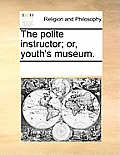 The Polite Instructor; Or, Youth's Museum.