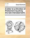 A Letter to a Member of Parliament Touching the Late Intended Bank.