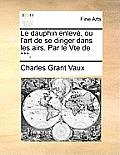 Le Dauphin Enlev, Ou L'Art De Se Diriger Dans Les Airs. Par Le Vte De ***. by Charles Grant Vaux