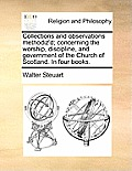 Collections and Observations Methodiz'd; Concerning the Worship, Discipline, and Government of the Church of Scotland. in Four Books.