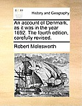 An Account Of Denmark, As It Was In The Year 1692. The Fourth Edition, Carefully Revised. by Robert Molesworth
