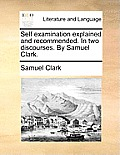Self Examination Explained and Recommended. in Two Discourses. by Samuel Clark.