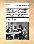 Information for Edward Tyson, Merchant in London, ... and James Seton, ... His Attorney, Pursuers, Against Walter Scott, ... and Others, Defenders.