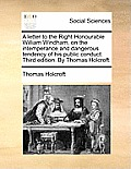 A Letter to the Right Honourable William Windham, on the Intemperance and Dangerous Tendency of His Public Conduct. Third Edition. by Thomas Holcroft.