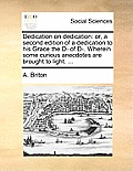 Dedication on Dedication: Or, a Second Edition of a Dedication to His Grace the D- Of D-. Wherein Some Curious Anecdotes Are Brought to Light. .