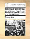 A Catalogue of Books, Including, Among Others, the Library of the Late Mr. Anthony Purver, ... Will Begin Selling February 1, 1786, ... by Thomas King