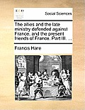The Allies and the Late Ministry Defended Against France, and the Present Friends of France. Part III. ...