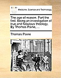 The Age of Reason. Part the First. Being an Investigation of True and Fabulous Theology. by Thomas Paine, ...
