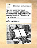The Correspondence of Theodosius and Constantia, from Their First Acquaintance to the Departure of Theodosius: A New Edition.