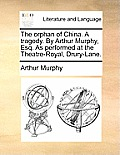 The Orphan of China. a Tragedy. by Arthur Murphy, Esq. as Performed at the Theatre-Royal, Drury-Lane.