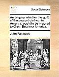An Enquiry, Whether the Guilt of the Present Civil War in America, Ought to Be Imputed to Great Britain or America.
