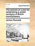 The Outlines of a Plan for Establishing a United Company of British Manufacturers.