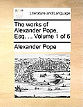 The Works of Alexander Pope, Esq. ... Volume 1 of 6