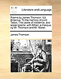 Poems by James Thomson. Viz. Britannia, to the Memory of Lord Talbot, the Castle of Indolence, and Lesser Poems: With Alfred, a Masque, by Mr. Thomson