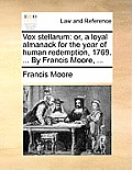 Vox Stellarum: Or, a Loyal Almanack for the Year of Human Redemption, 1769. ... by Francis Moore, ...