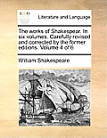 The Works of Shakespear. in Six Volumes. Carefully Revised and Corrected by the Former Editions. Volume 4 of 6