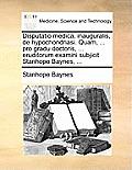 Disputatio Medica, Inauguralis, de Hypochondriasi. Quam, ... Pro Gradu Doctoris, ... Eruditorum Examini Subjicit Stanhope Baynes, ...