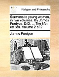 Sermons to Young Women, in Two Volumes. by James Fordyce, D.D. ... the Fifth Edition. Volume 2 of 2