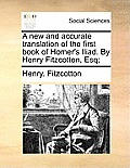 A New and Accurate Translation of the First Book of Homer's Iliad. by Henry Fitzcotton, Esq;