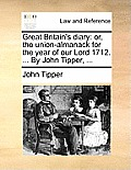 Great Britain's Diary: Or, the Union-Almanack for the Year of Our Lord 1712. ... by John Tipper, ...