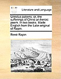Christus Patiens: Or, the Sufferings of Christ an Heroic Poem. in Two Books. Made English from the Latin Original of Rapin.