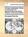 L'Amore Contrastato. Ossia La Molinarella. as Represented at the King's Theatre, in the Hay-Market.