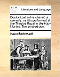 Doctor Last in His Chariot: A Comedy: As It Is Performed at the Theatre Royal in the Hay-Market. the Third Edition.