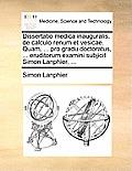Dissertatio Medica Inauguralis, de Calculo Renum Et Vesicae. Quam, ... Pro Gradu Doctoratus, ... Eruditorum Examini Subjicit Simon Lanphier, ...