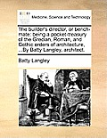 The Builder's Director, or Bench-Mate: Being a Pocket-Treasury of the Grecian, Roman, and Gothic Orders of Architecture, ...by Batty Langley, Architec