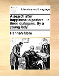 A Search After Happiness: A Pastoral. in Three Dialogues. by a Young Lady.