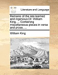 Remains of the Late Learned and Ingenious Dr. William King, ... Containing Miscellaneous Pieces in Verse and Prose, ...