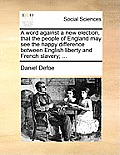 A Word Against a New Election, That the People of England May See the Happy Difference Between English Liberty and French Slavery; ...