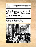 A Treatise Upon the Walk of Faith. by W. Romaine, ... Third Edition.