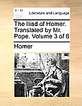 The Iliad of Homer. Translated by Mr. Pope. Volume 3 of 6