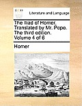 The Iliad of Homer. Translated by Mr. Pope. the Third Edition. Volume 4 of 6