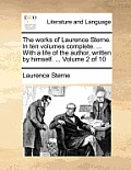 The Works of Laurence Sterne. in Ten Volumes Complete. ... with a Life of the Author, Written by Himself. ... Volume 2 of 10