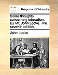 Some Thoughts Concerning Education. by Mr. John Locke. the Seventh Edition.