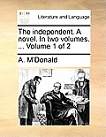 The Independent. a Novel. in Two Volumes. ... Volume 1 of 2