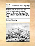 The Citizen. a Farce. as It Is Performed at the Theatre Royal in Covent-Garden. the Third Edition. by Arthur Murphy, Esq.