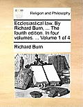 Ecclesiastical Law. by Richard Burn, ... the Fourth Edition. in Four Volumes. ... Volume 1 of 4