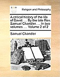 A Critical History of the Life of David: ... by the Late REV. Samuel Chandler, ... in Two Volumes. ... Volume 2 of 2