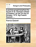 A Sermon Preach'd Before the Queen in St. George's-Chapel at Windsor, on the 5th Day of October, 1712. by Francis Gastrell, ...