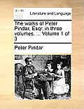 The Works of Peter Pindar, Esqr. in Three Volumes. ... Volume 1 of 3