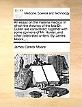 An Essay On The Materia Medica. In Which The Theories Of The Late Dr. Cullen Are Considered; Together With... by James Carrick Moore